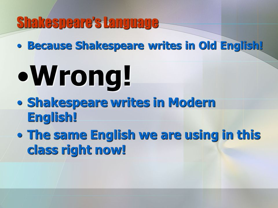 Shakespeare's Language Because Shakespeare writes in Old English!Because Shakespeare writes in Old English.