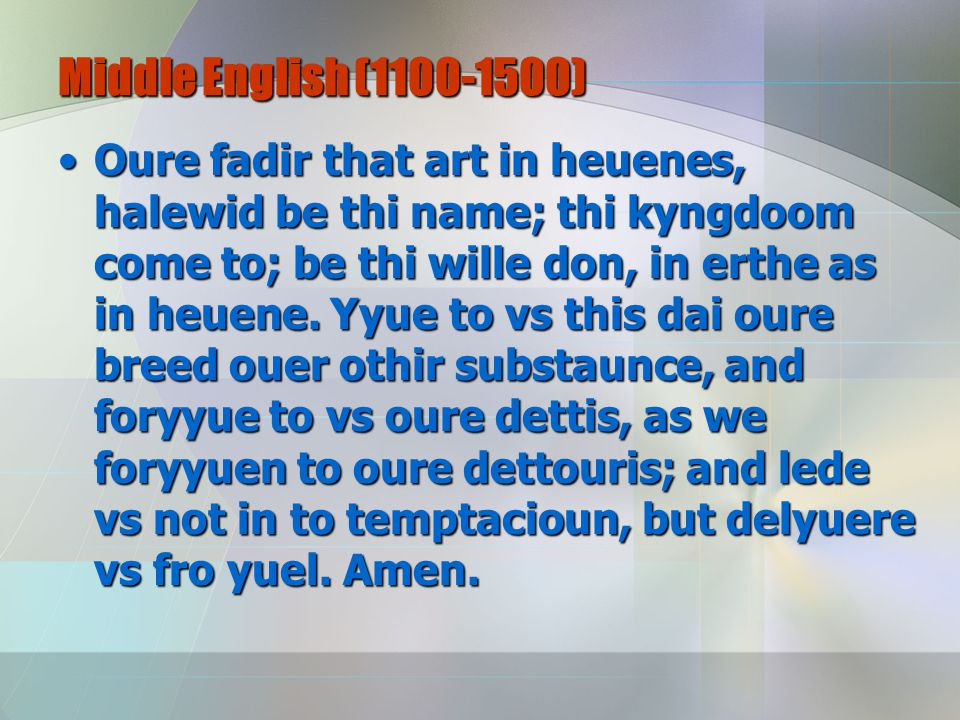 Middle English (1100-1500) Oure fadir that art in heuenes, halewid be thi name; thi kyngdoom come to; be thi wille don, in erthe as in heuene.