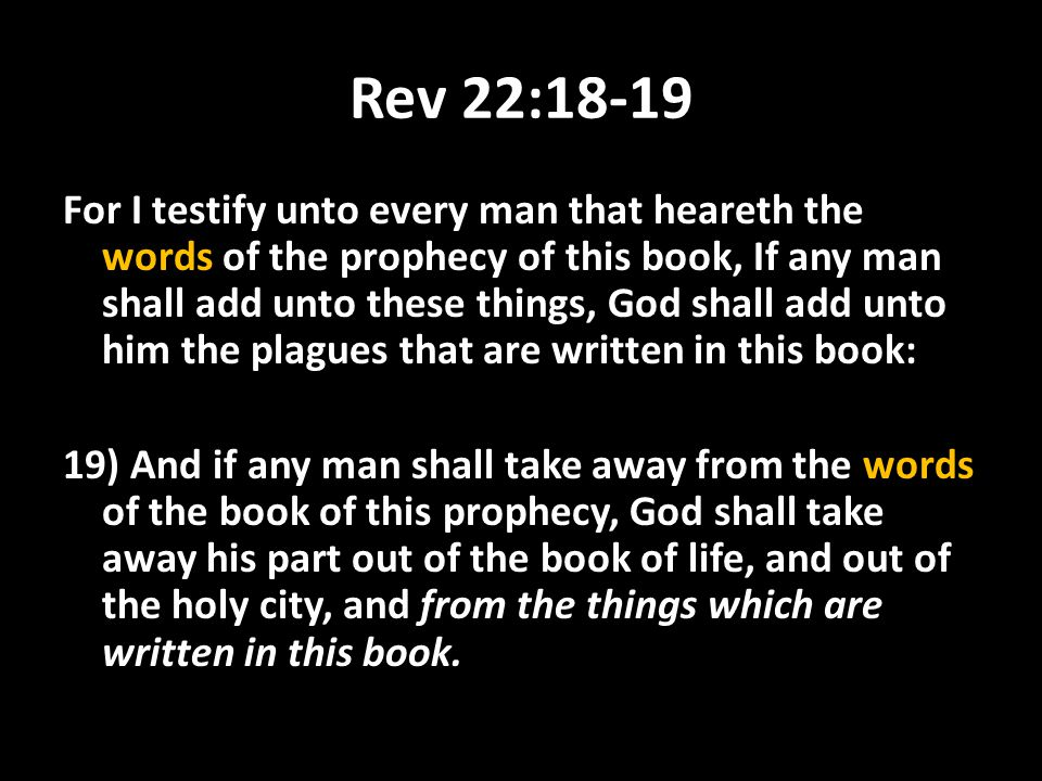 Rev 22:18-19 For I testify unto every man that heareth the words of the prophecy of this book, If any man shall add unto these things, God shall add u