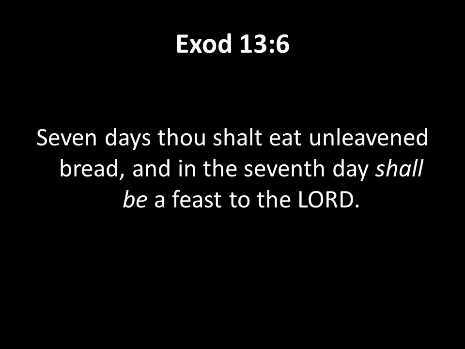 Exod 13:6 Seven days thou shalt eat unleavened bread, and in the seventh day shall be a feast to the LORD.