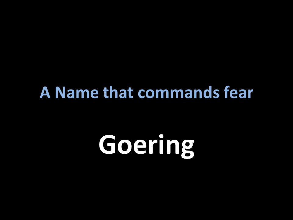 A Name that commands fear Goering