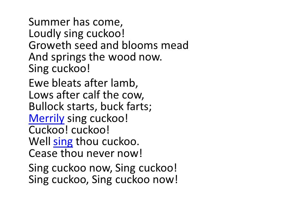 Summer has come, Loudly sing cuckoo! Groweth seed and blooms mead And springs the wood now. Sing cuckoo! Ewe bleats after lamb, Lows after calf the co