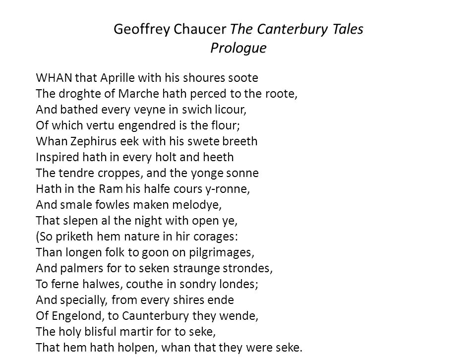 Geoffrey Chaucer The Canterbury Tales Prologue WHAN that Aprille with his shoures soote The droghte of Marche hath perced to the roote, And bathed eve