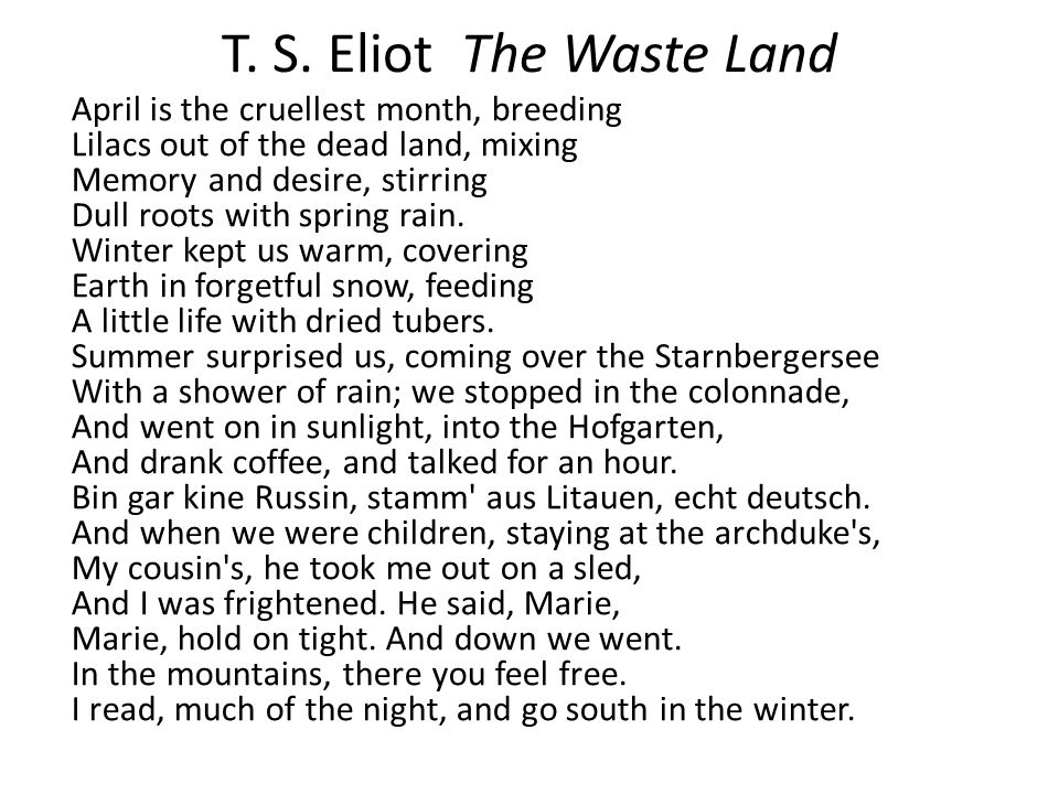 T. S. Eliot The Waste Land April is the cruellest month, breeding Lilacs out of the dead land, mixing Memory and desire, stirring Dull roots with spri