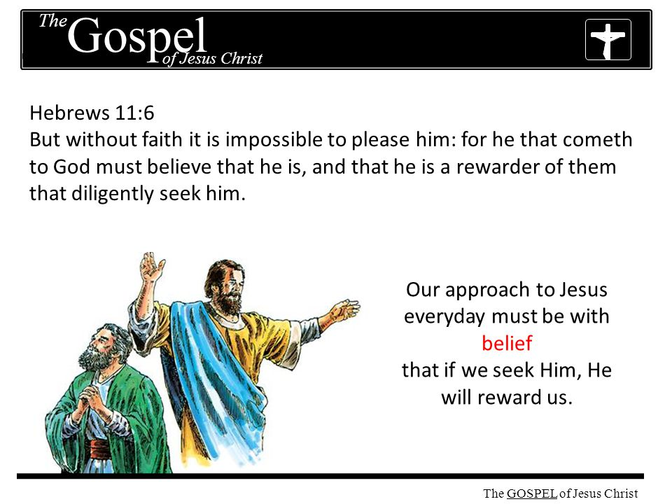 The GOSPEL The of Jesus Christ Gospel The GOSPEL of Jesus Christ Hebrews 11:6 But without faith it is impossible to please him: for he that cometh to God must believe that he is, and that he is a rewarder of them that diligently seek him.