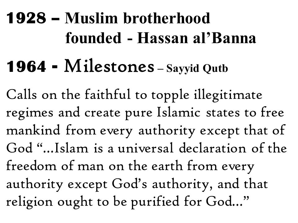 1964 - Milestones – Sayyid Qutb Calls on the faithful to topple illegitimate regimes and create pure Islamic states to free mankind from every authority except that of God …Islam is a universal declaration of the freedom of man on the earth from every authority except God's authority, and that religion ought to be purified for God… 1928 – Muslim brotherhood founded - Hassan al'Banna