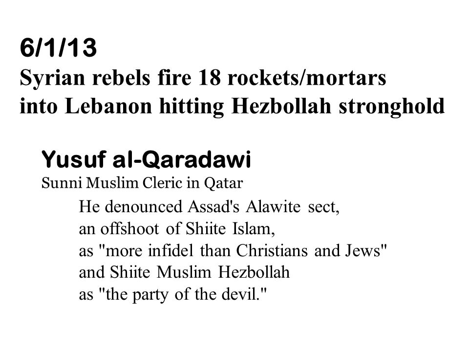 6/1/13 Syrian rebels fire 18 rockets/mortars into Lebanon hitting Hezbollah stronghold Yusuf al-Qaradawi Sunni Muslim Cleric in Qatar He denounced Assad s Alawite sect, an offshoot of Shiite Islam, as more infidel than Christians and Jews and Shiite Muslim Hezbollah as the party of the devil.