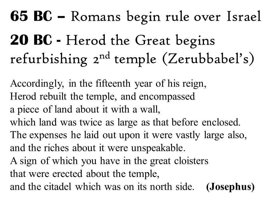 65 BC – Romans begin rule over Israel 20 BC - Herod the Great begins refurbishing 2 nd temple (Zerubbabel's) Accordingly, in the fifteenth year of his reign, Herod rebuilt the temple, and encompassed a piece of land about it with a wall, which land was twice as large as that before enclosed.