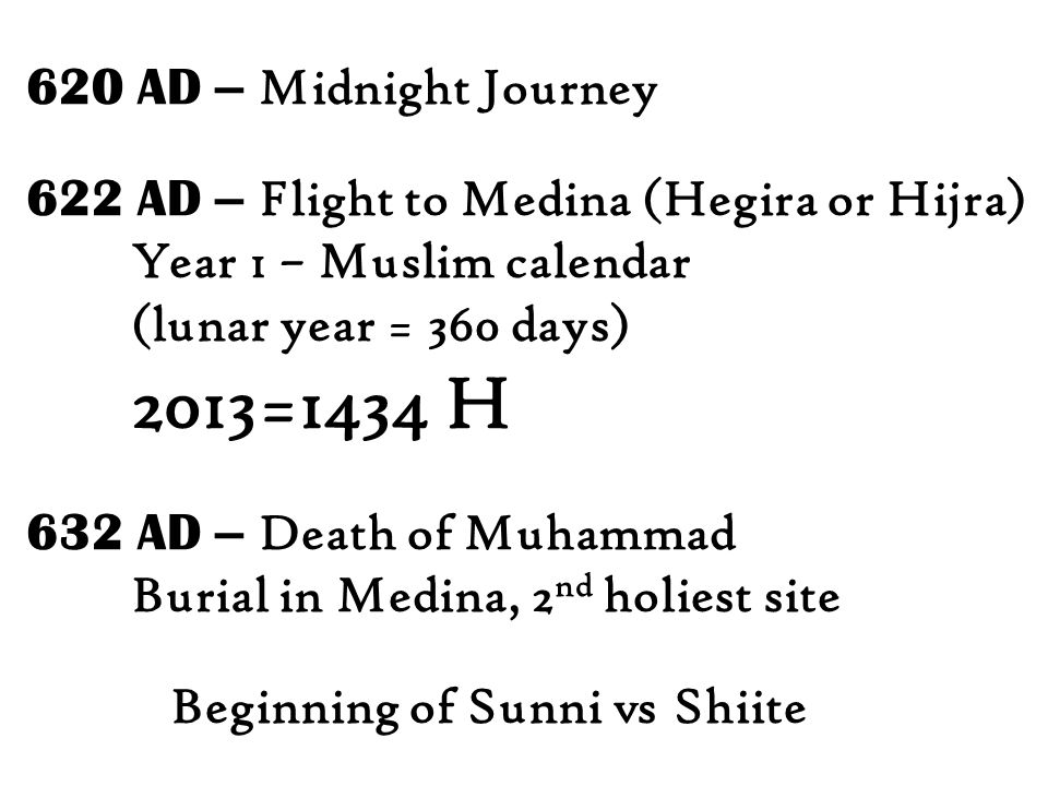 620 AD – Midnight Journey 622 AD – Flight to Medina (Hegira or Hijra) Year 1 – Muslim calendar (lunar year = 360 days) 2013=1434 H 632 AD – Death of Muhammad Burial in Medina, 2 nd holiest site Beginning of Sunni vs Shiite