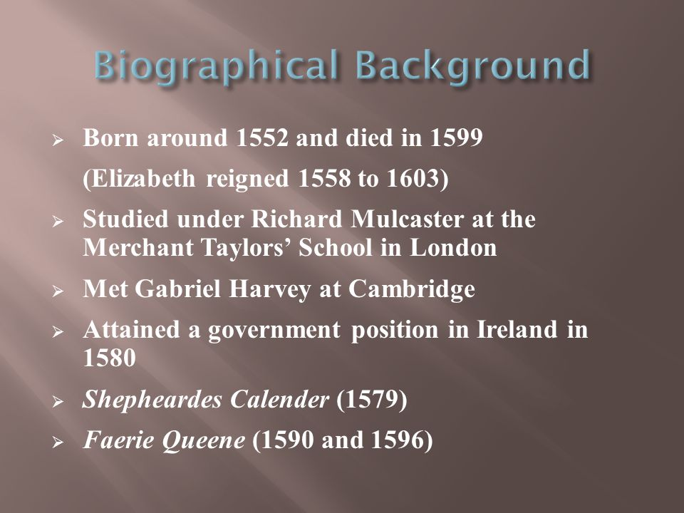  Born around 1552 and died in 1599 (Elizabeth reigned 1558 to 1603)  Studied under Richard Mulcaster at the Merchant Taylors' School in London  Met Gabriel Harvey at Cambridge  Attained a government position in Ireland in 1580  Shepheardes Calender (1579)  Faerie Queene (1590 and 1596)
