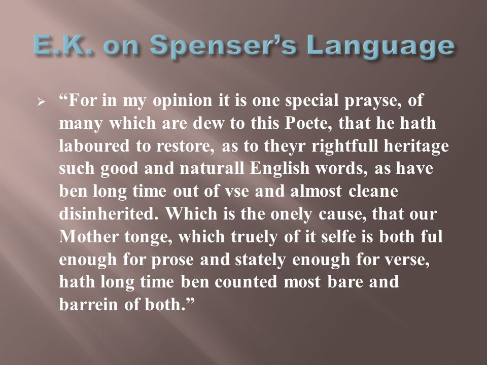  For in my opinion it is one special prayse, of many which are dew to this Poete, that he hath laboured to restore, as to theyr rightfull heritage such good and naturall English words, as have ben long time out of vse and almost cleane disinherited.