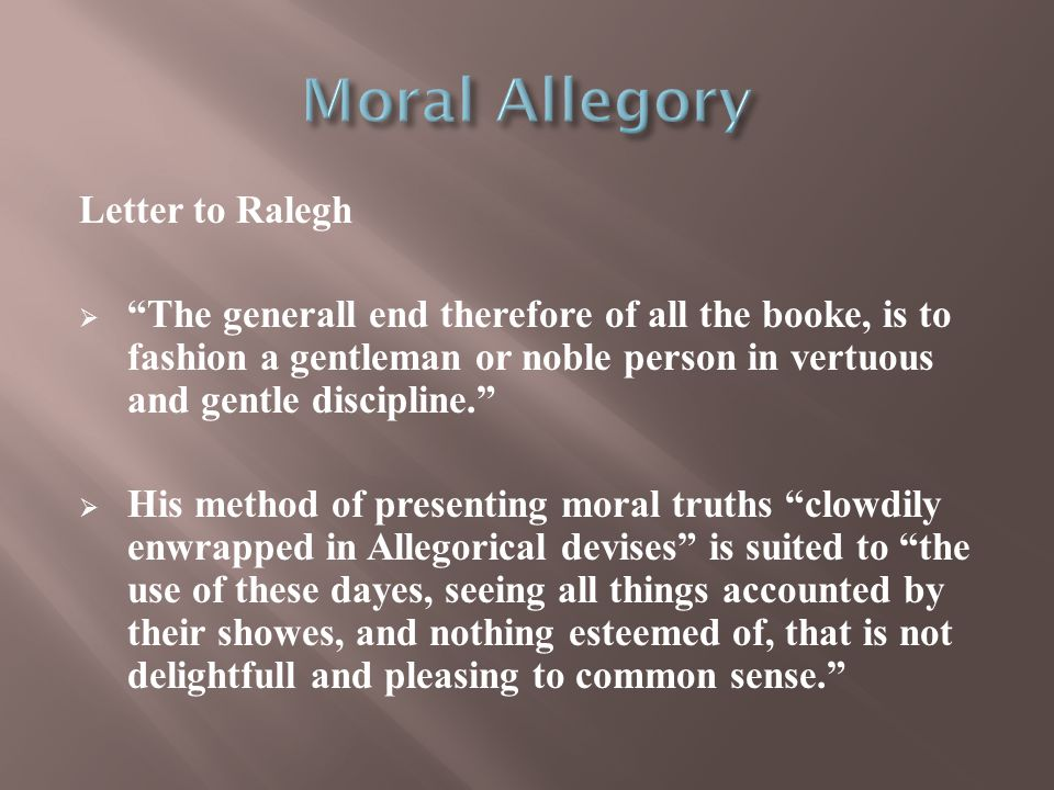 Letter to Ralegh  The generall end therefore of all the booke, is to fashion a gentleman or noble person in vertuous and gentle discipline.  His method of presenting moral truths clowdily enwrapped in Allegorical devises is suited to the use of these dayes, seeing all things accounted by their showes, and nothing esteemed of, that is not delightfull and pleasing to common sense.
