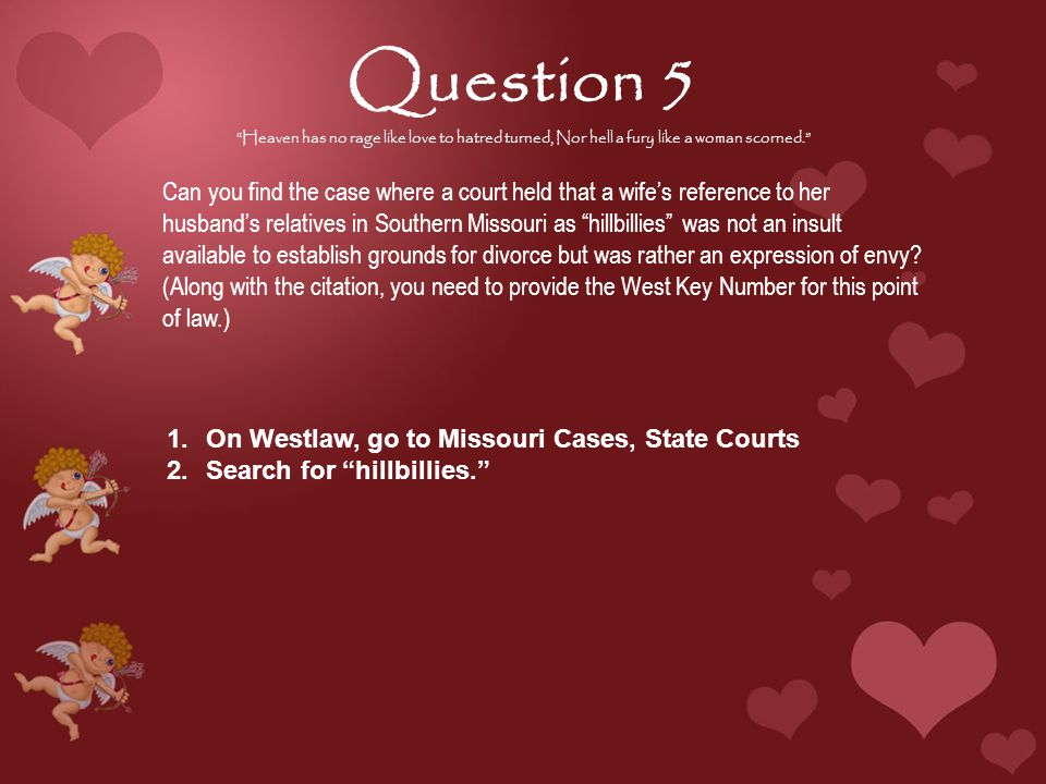 Question 5 Heaven has no rage like love to hatred turned, Nor hell a fury like a woman scorned. Can you find the case where a court held that a wife's reference to her husband's relatives in Southern Missouri as hillbillies was not an insult available to establish grounds for divorce but was rather an expression of envy.
