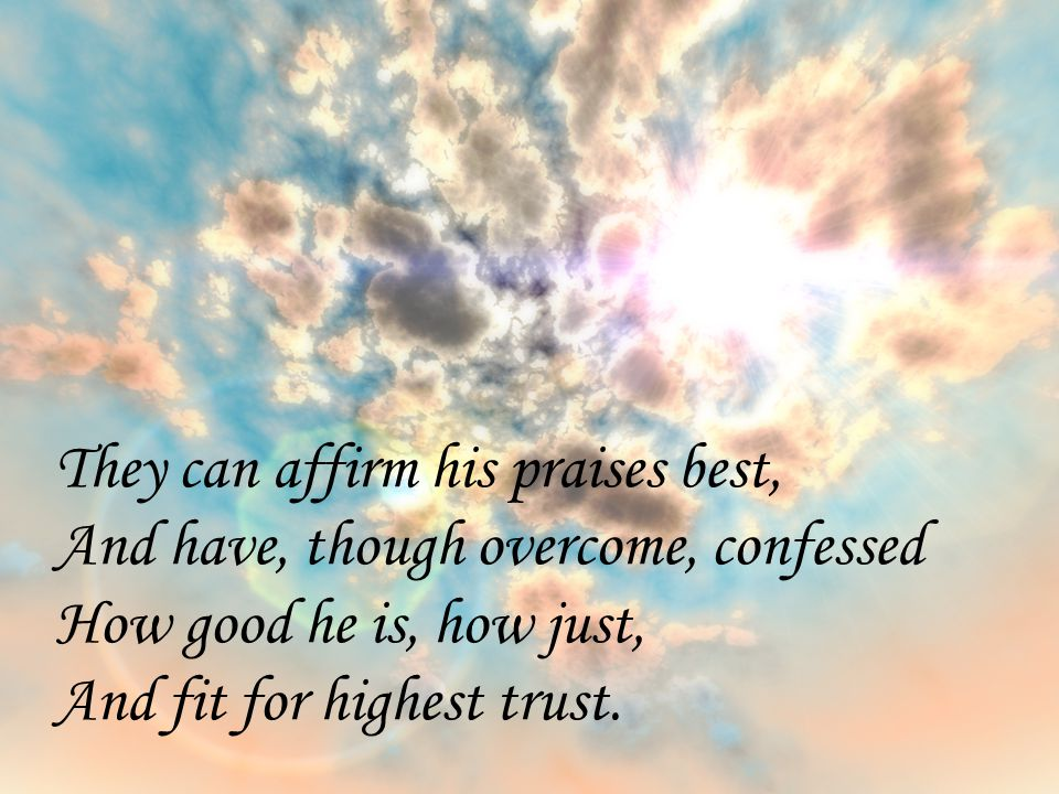 They can affirm his praises best, And have, though overcome, confessed How good he is, how just, And fit for highest trust.