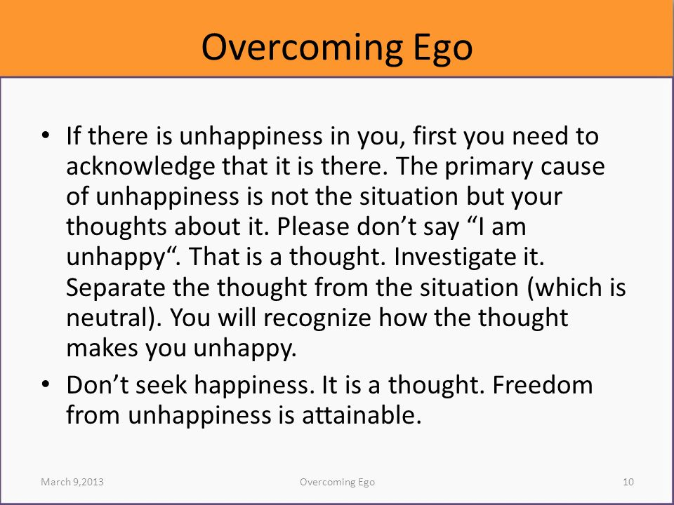 If there is unhappiness in you, first you need to acknowledge that it is there. The primary cause of unhappiness is not the situation but your thought
