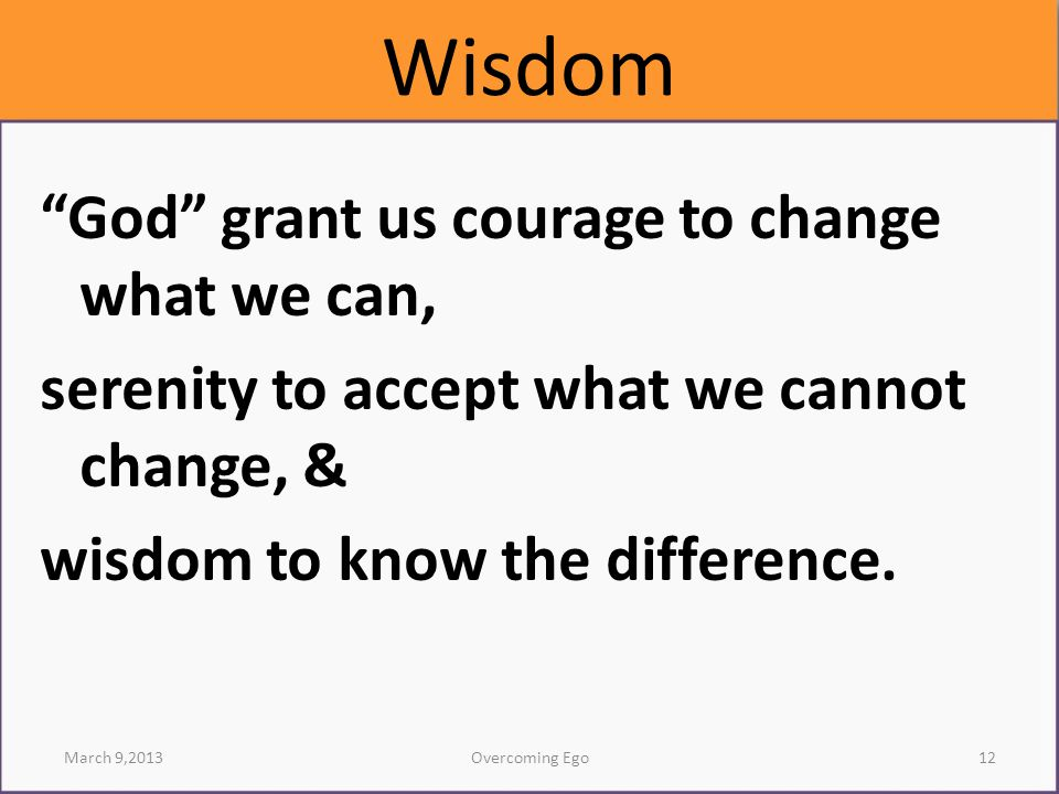 Wisdom God grant us courage to change what we can, serenity to accept what we cannot change, & wisdom to know the difference.
