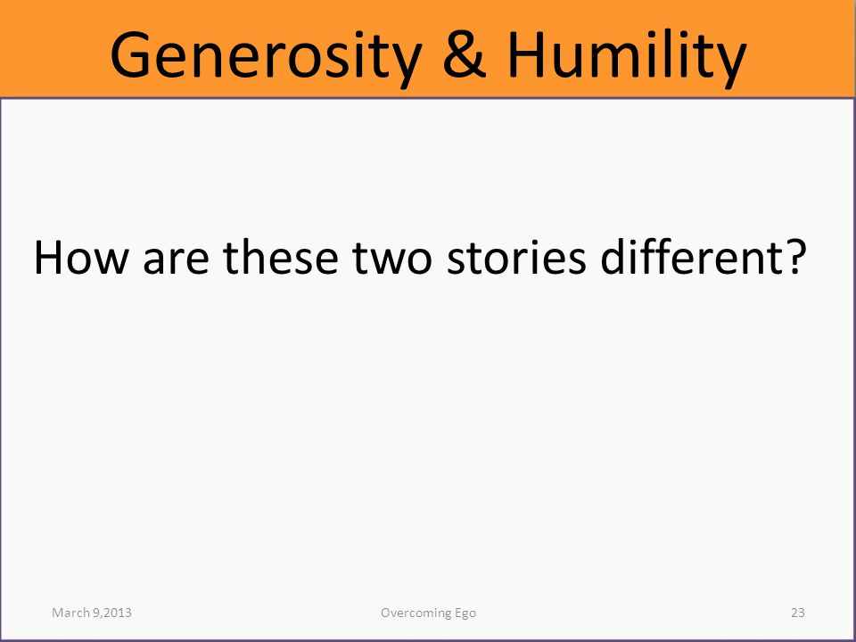 Generosity & Humility How are these two stories different March 9,2013Overcoming Ego23