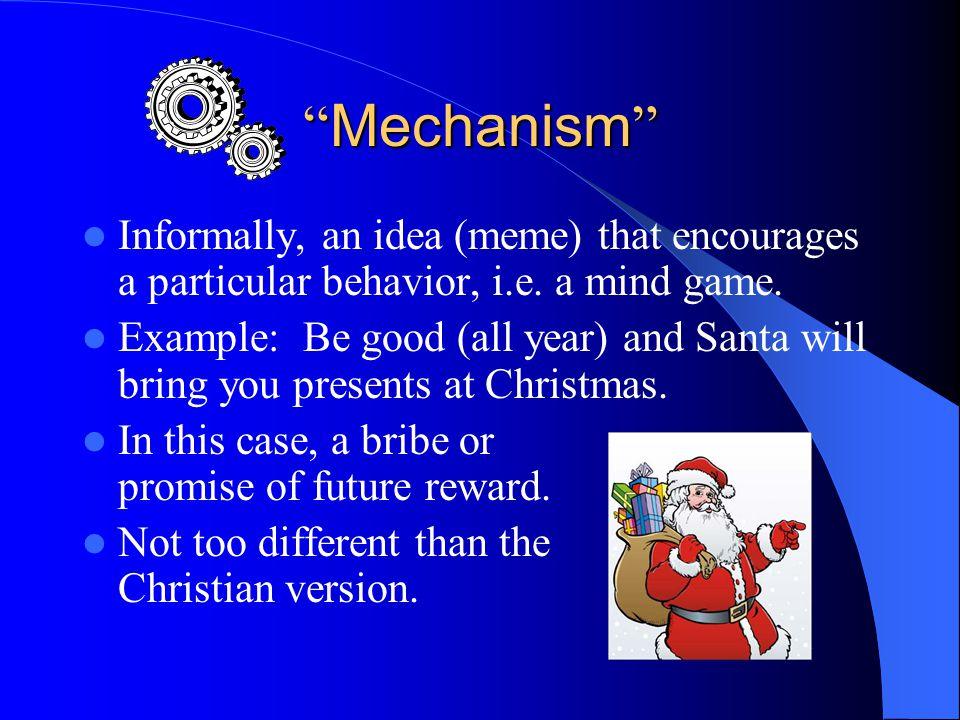 Mechanism Informally, an idea (meme) that encourages a particular behavior, i.e.