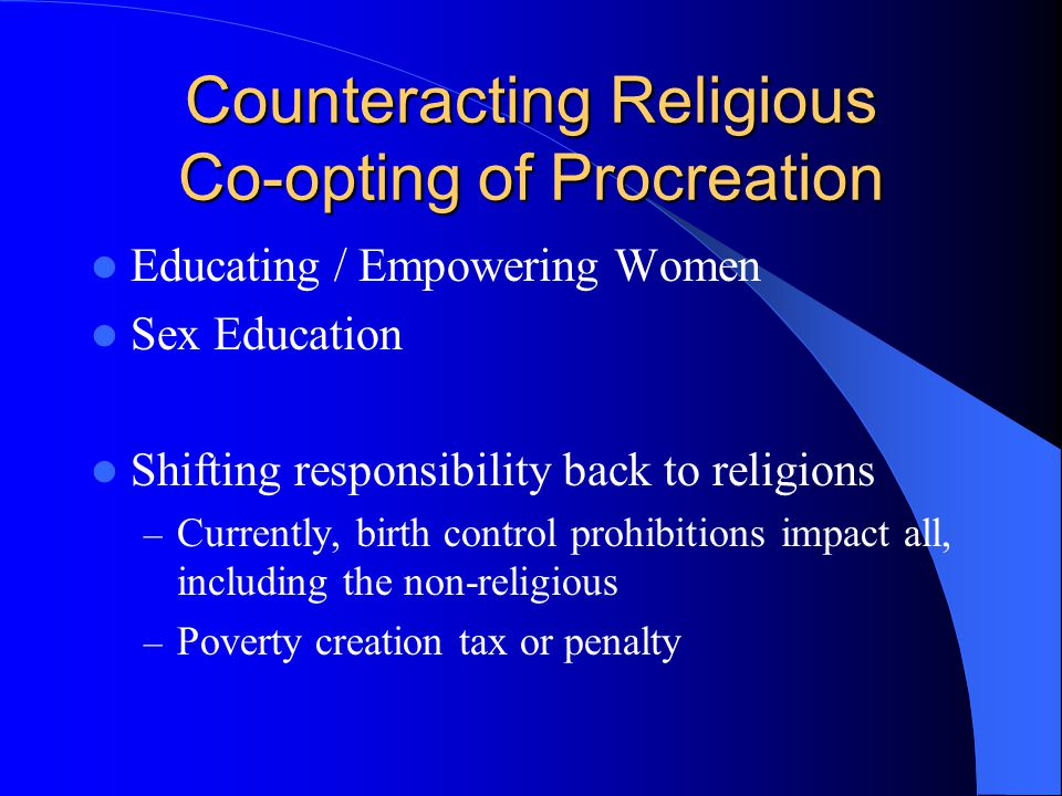 Counteracting Religious Co-opting of Procreation Educating / Empowering Women Sex Education Shifting responsibility back to religions – Currently, birth control prohibitions impact all, including the non-religious – Poverty creation tax or penalty