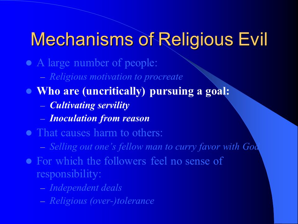 Mechanisms of Religious Evil A large number of people: – Religious motivation to procreate Who are (uncritically) pursuing a goal: – Cultivating servility – Inoculation from reason That causes harm to others: – Selling out one's fellow man to curry favor with God For which the followers feel no sense of responsibility: – Independent deals – Religious (over-)tolerance