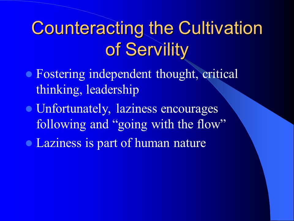 Counteracting the Cultivation of Servility Fostering independent thought, critical thinking, leadership Unfortunately, laziness encourages following and going with the flow Laziness is part of human nature