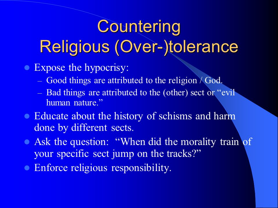 Countering Religious (Over-)tolerance Expose the hypocrisy: – Good things are attributed to the religion / God.