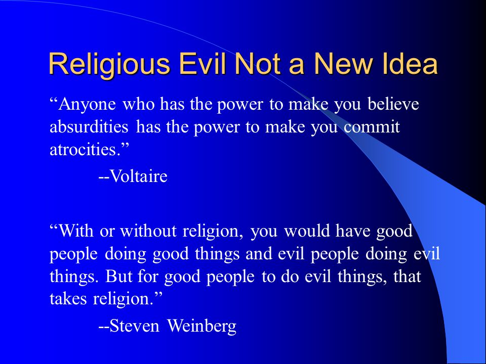 Anyone who has the power to make you believe absurdities has the power to make you commit atrocities. --Voltaire With or without religion, you would have good people doing good things and evil people doing evil things.