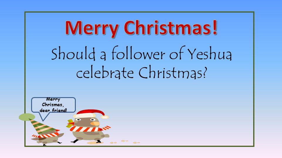 Merry Chrismas, dear friend! Should a follower of Yeshua celebrate Christmas