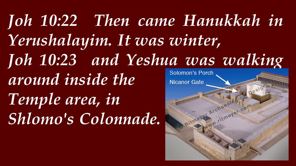 Joh 10:22 Then came Hanukkah in Yerushalayim.