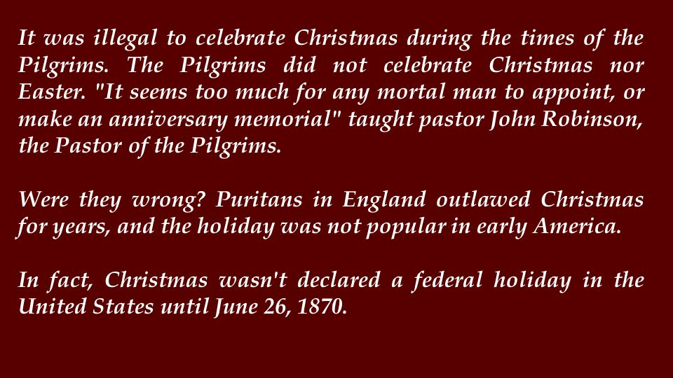 It was illegal to celebrate Christmas during the times of the Pilgrims.