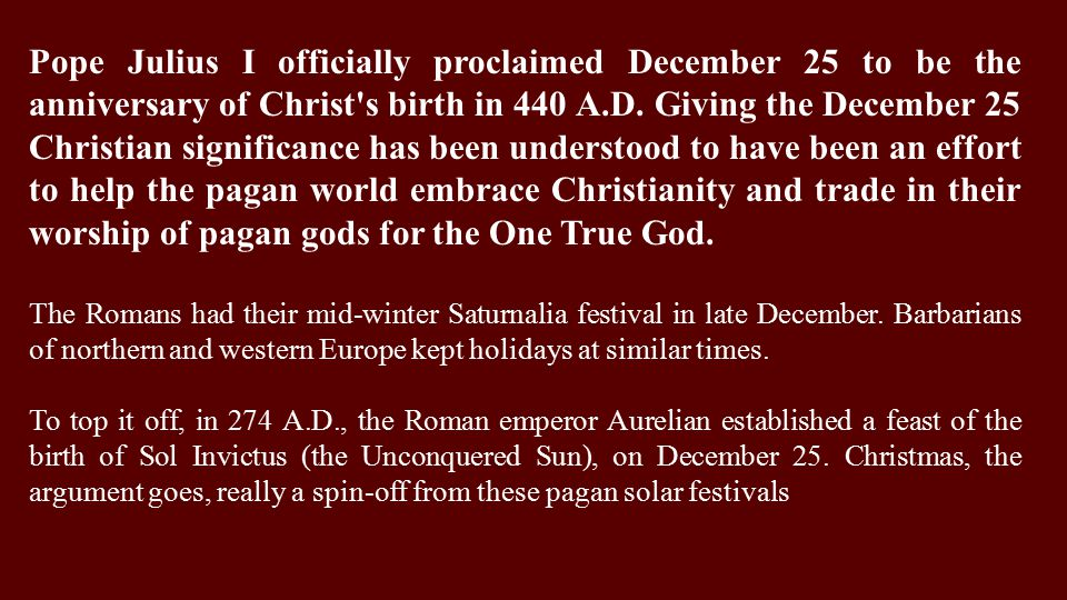 Pope Julius I officially proclaimed December 25 to be the anniversary of Christ s birth in 440 A.D.