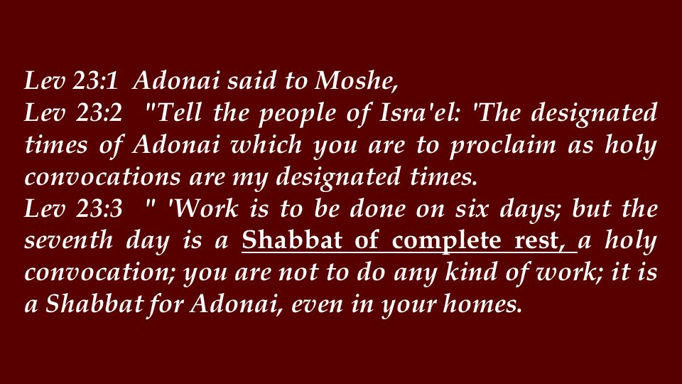 Lev 23:4 These are the designated times of Adonai, the holy convocations you are to proclaim at their designated times.