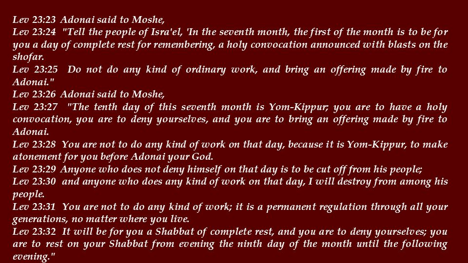 Lev 23:33 Adonai said to Moshe, Lev 23:34 Tell the people of Isra el, On the fifteenth day of this seventh month is the feast of Sukkot for seven days to Adonai.