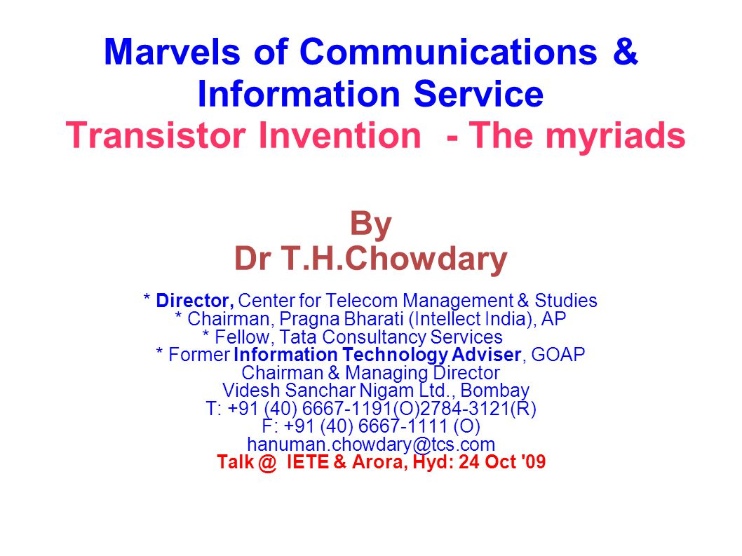 Marvels of Communications & Information Service Transistor Invention - The myriads By Dr T.H.Chowdary * Director, Center for Telecom Management & Studies * Chairman, Pragna Bharati (Intellect India), AP * Fellow, Tata Consultancy Services * Former Information Technology Adviser, GOAP Chairman & Managing Director Videsh Sanchar Nigam Ltd., Bombay T: +91 (40) 6667-1191(O)2784-3121(R) F: +91 (40) 6667-1111 (O)‏ hanuman.chowdary@tcs.com Talk @ IETE & Arora, Hyd: 24 Oct 09