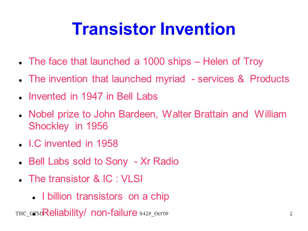 THC_CTMSS429_Oct 092 Transistor Invention The face that launched a 1000 ships – Helen of Troy The invention that launched myriad - services & Products Invented in 1947 in Bell Labs Nobel prize to John Bardeen, Walter Brattain and William Shockley in 1956 I.C invented in 1958 Bell Labs sold to Sony - Xr Radio The transistor & IC : VLSI I billion transistors on a chip Reliability/ non-failure