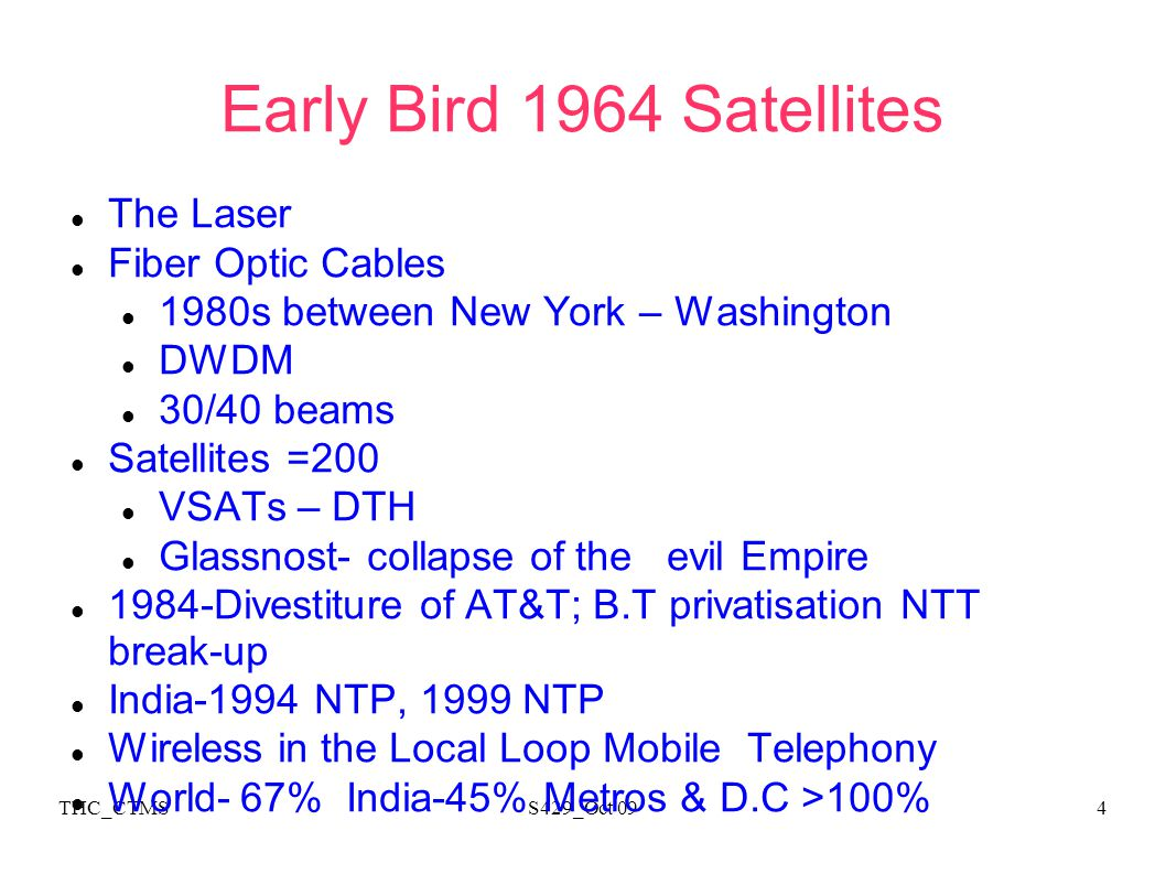 THC_CTMSS429_Oct 094 Early Bird 1964 Satellites The Laser Fiber Optic Cables 1980s between New York – Washington DWDM 30/40 beams Satellites =200 VSATs – DTH Glassnost- collapse of the evil Empire 1984-Divestiture of AT&T; B.T privatisation NTT break-up India-1994 NTP, 1999 NTP Wireless in the Local Loop Mobile Telephony World- 67% India-45% Metros & D.C >100%