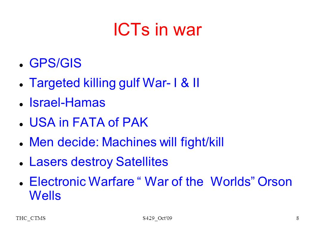 THC_CTMSS429_Oct 098 ICTs in war GPS/GIS Targeted killing gulf War- I & II Israel-Hamas USA in FATA of PAK Men decide: Machines will fight/kill Lasers destroy Satellites Electronic Warfare War of the Worlds Orson Wells