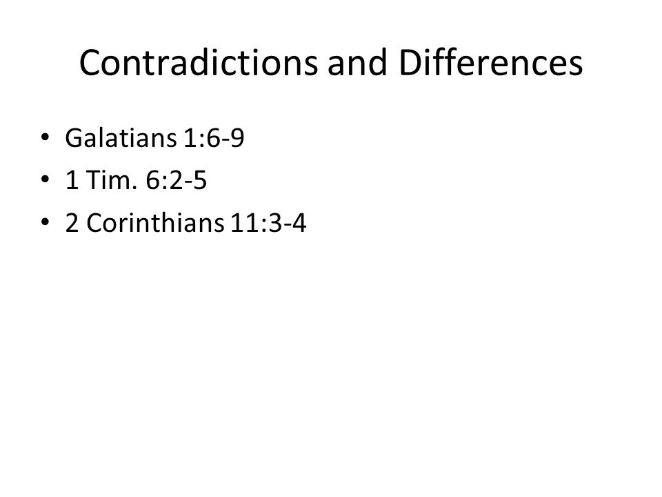 Contradictions and Differences Galatians 1:6-9 1 Tim. 6:2-5 2 Corinthians 11:3-4