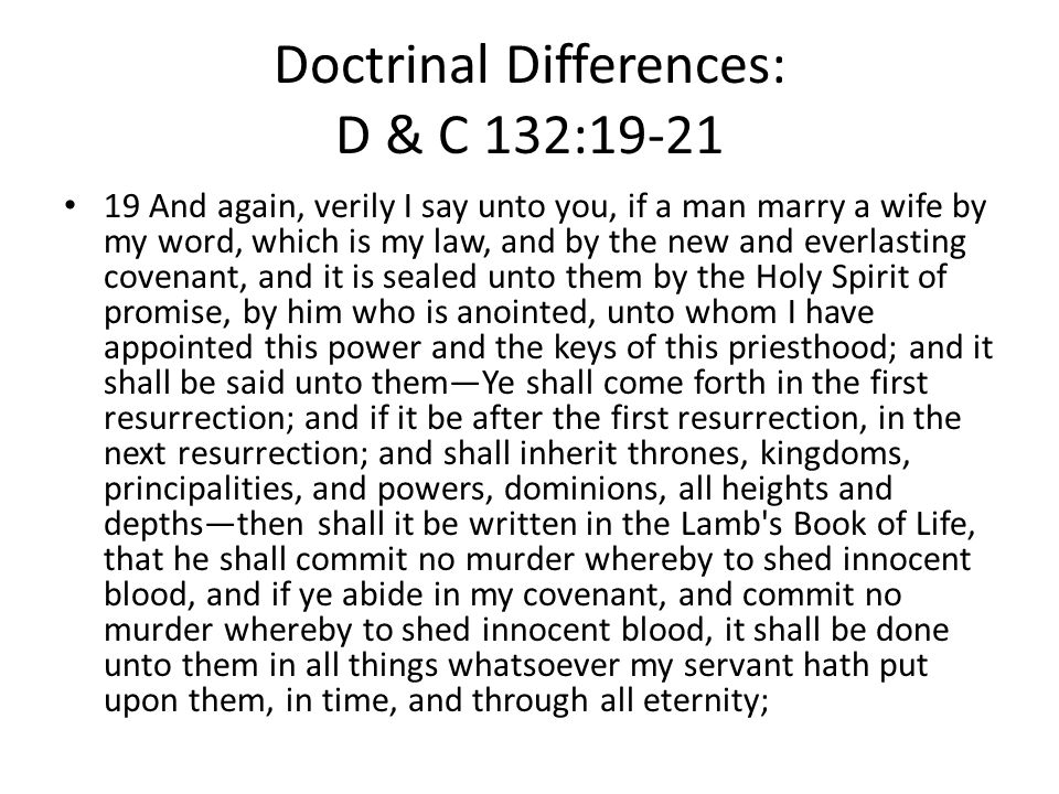 Doctrinal Differences: D & C 132:19-21 19 And again, verily I say unto you, if a man marry a wife by my word, which is my law, and by the new and everlasting covenant, and it is sealed unto them by the Holy Spirit of promise, by him who is anointed, unto whom I have appointed this power and the keys of this priesthood; and it shall be said unto them—Ye shall come forth in the first resurrection; and if it be after the first resurrection, in the next resurrection; and shall inherit thrones, kingdoms, principalities, and powers, dominions, all heights and depths—then shall it be written in the Lamb s Book of Life, that he shall commit no murder whereby to shed innocent blood, and if ye abide in my covenant, and commit no murder whereby to shed innocent blood, it shall be done unto them in all things whatsoever my servant hath put upon them, in time, and through all eternity;