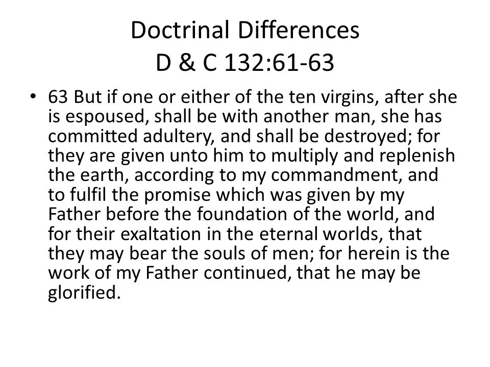 Doctrinal Differences D & C 132:61-63 63 But if one or either of the ten virgins, after she is espoused, shall be with another man, she has committed adultery, and shall be destroyed; for they are given unto him to multiply and replenish the earth, according to my commandment, and to fulfil the promise which was given by my Father before the foundation of the world, and for their exaltation in the eternal worlds, that they may bear the souls of men; for herein is the work of my Father continued, that he may be glorified.