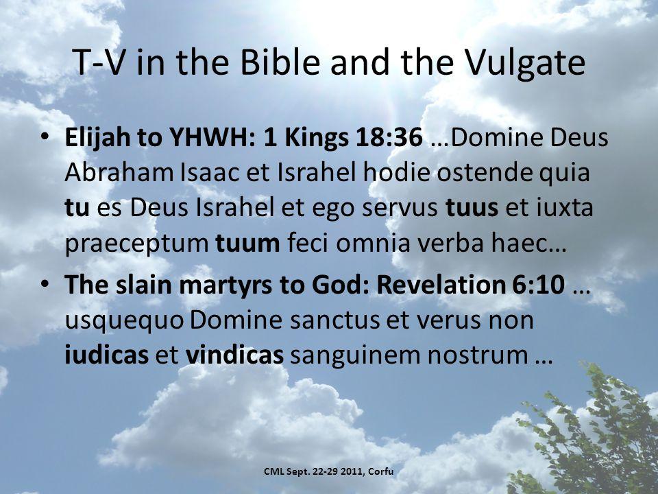 T-V in the Bible and the Vulgate Elijah to YHWH: 1 Kings 18:36 …Domine Deus Abraham Isaac et Israhel hodie ostende quia tu es Deus Israhel et ego servus tuus et iuxta praeceptum tuum feci omnia verba haec… The slain martyrs to God: Revelation 6:10 … usquequo Domine sanctus et verus non iudicas et vindicas sanguinem nostrum … CML Sept.