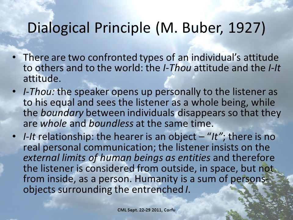 Dialogical Principle (M. Buber, 1927) There are two confronted types of an individual's attitude to others and to the world: the I-Thou attitude and t