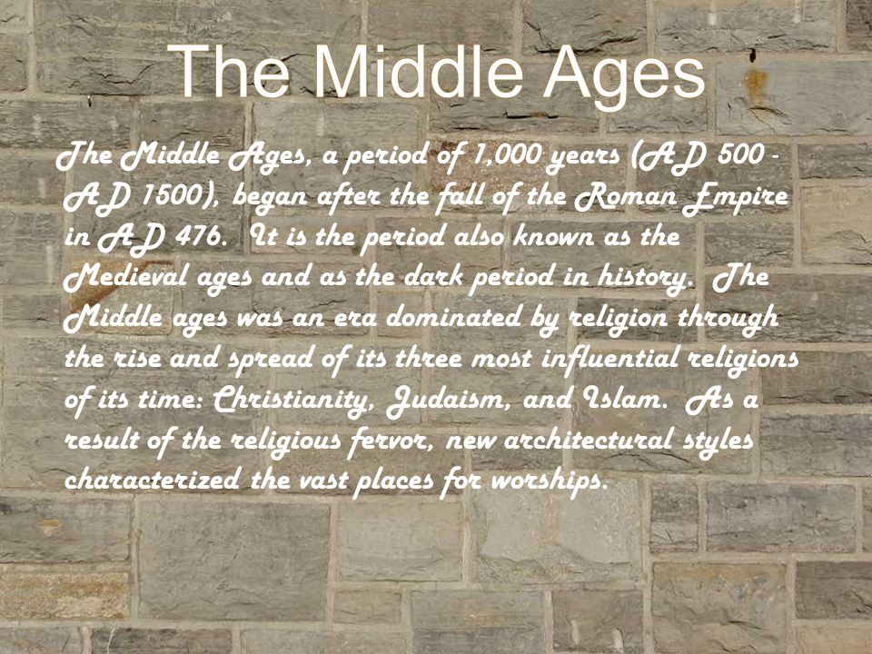 The Middle Ages The Middle Ages, a period of 1,000 years (AD 500 - AD 1500), began after the fall of the Roman Empire in AD 476.