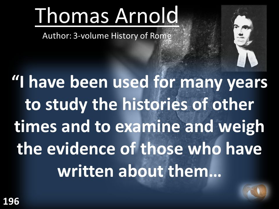 Thomas Arnol d Author: 3-volume History of Rome I have been used for many years to study the histories of other times and to examine and weigh the evidence of those who have written about them… 196