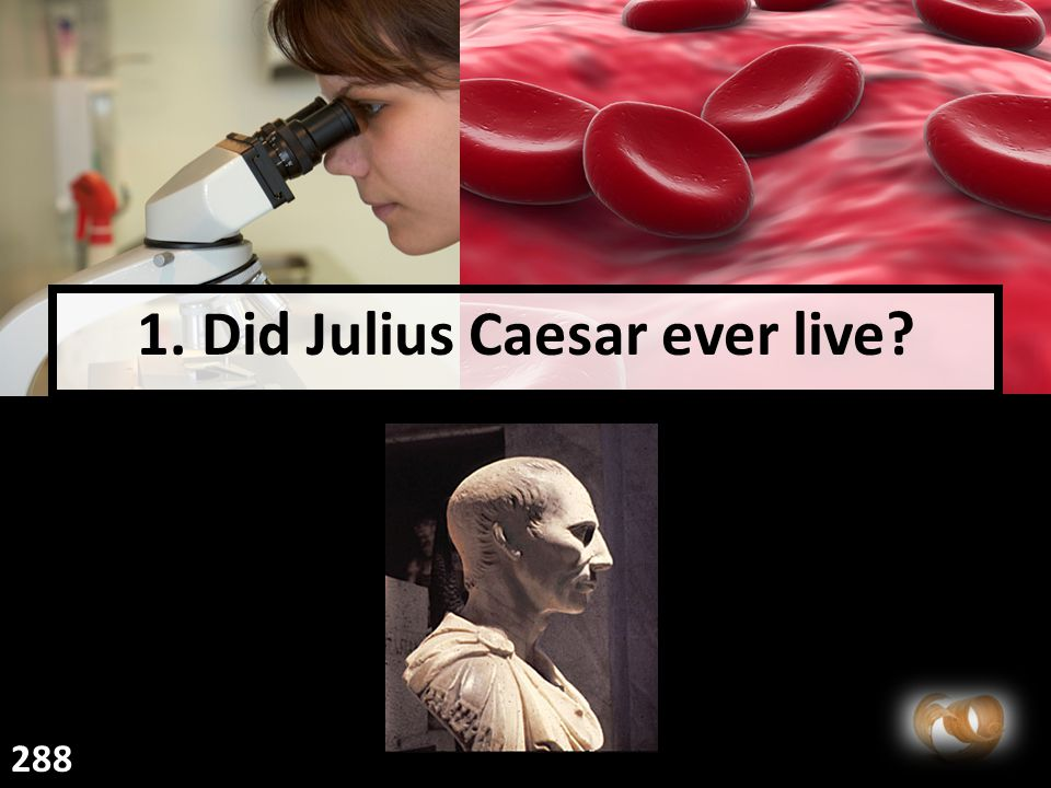 1. Did Julius Caesar ever live 288