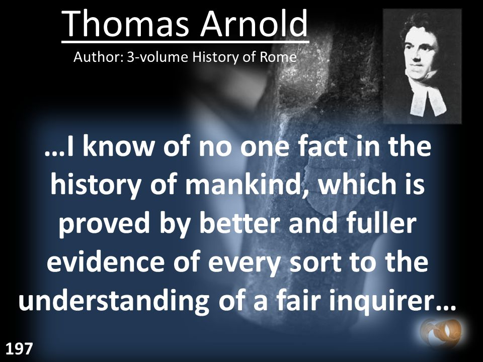 Thomas Arnold Author: 3-volume History of Rome …I know of no one fact in the history of mankind, which is proved by better and fuller evidence of every sort to the understanding of a fair inquirer… 197