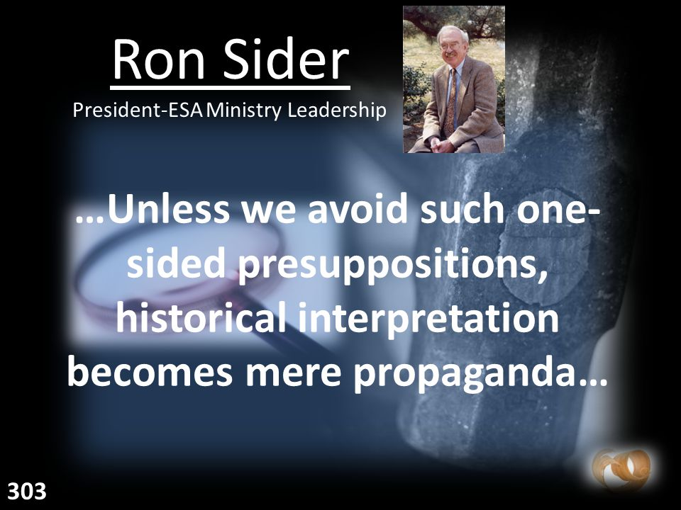 …Unless we avoid such one- sided presuppositions, historical interpretation becomes mere propaganda… Ron Sider President-ESA Ministry Leadership 303