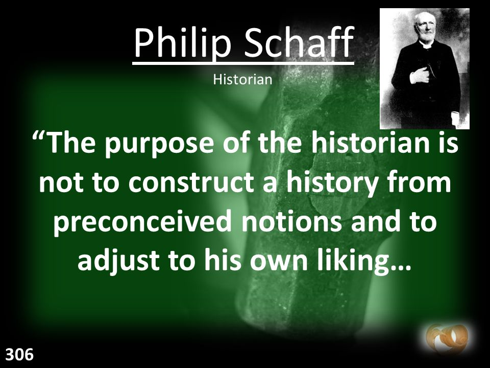 The purpose of the historian is not to construct a history from preconceived notions and to adjust to his own liking… Philip Schaff Historian 306