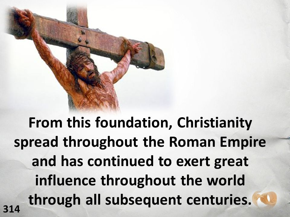 From this foundation, Christianity spread throughout the Roman Empire and has continued to exert great influence throughout the world through all subsequent centuries.