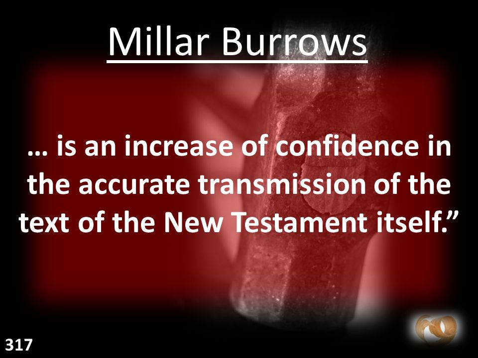 … is an increase of confidence in the accurate transmission of the text of the New Testament itself. Millar Burrows 317